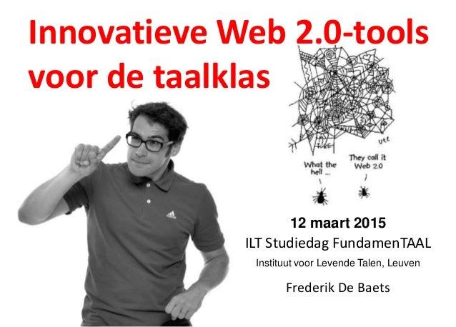 Innovatieve Web 2.0-tools voor de taalklas Frederik De Baets 12 maart 2015 ILT Studiedag FundamenTAAL Instituut voor Leven...