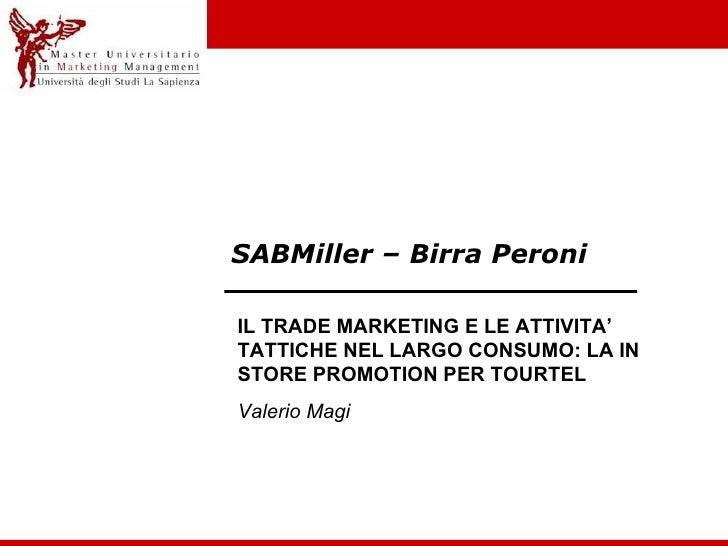 SABMiller – Birra Peroni IL TRADE MARKETING E LE ATTIVITA' TATTICHE NEL LARGO CONSUMO: LA IN STORE PROMOTION PER TOURTEL V...