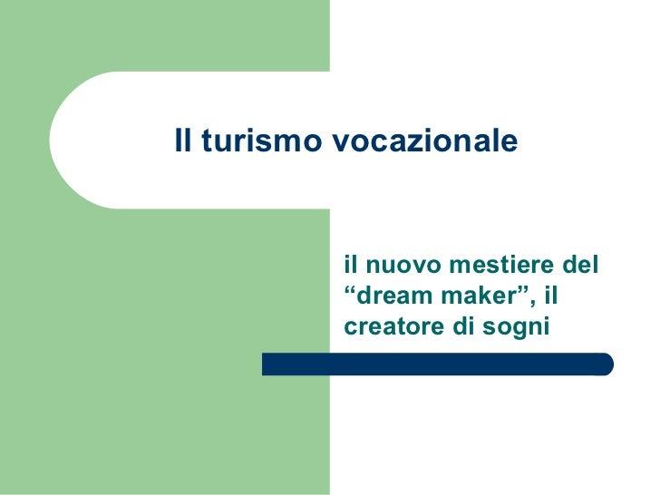 """Il turismo vocazionale          il nuovo mestiere del          """"dream maker"""", il          creatore di sogni"""