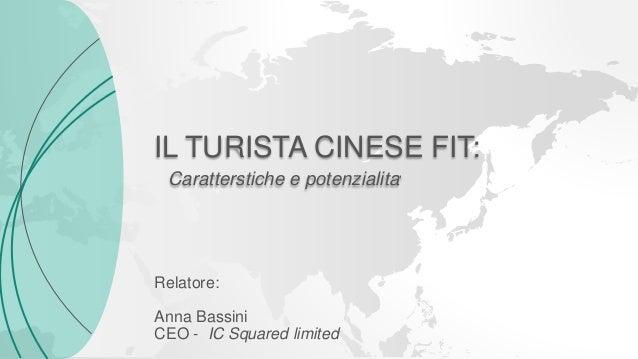 Caratterstiche e potenzialita' IL TURISTA CINESE FIT: Relatore: Anna Bassini CEO - IC Squared limited