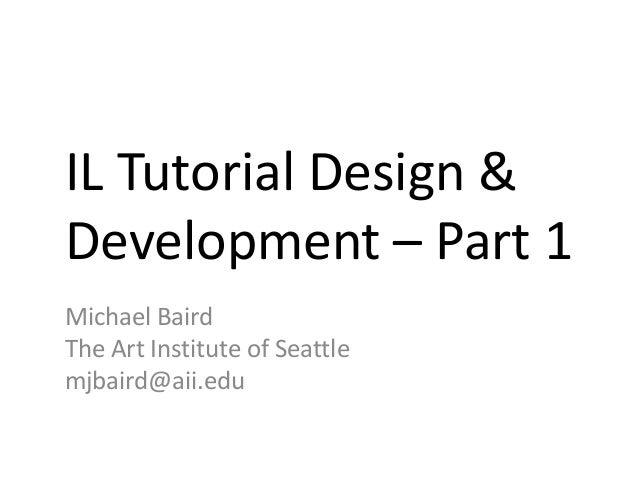 IL Tutorial Design &Development – Part 1Michael BairdThe Art Institute of Seattlemjbaird@aii.edu