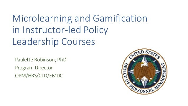 Microlearning and Gamification in Instructor-led Policy Leadership Courses Paulette Robinson, PhD Program Director OPM/HRS...