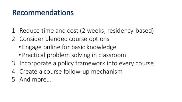1. Reduce time and cost (2 weeks, residency-based) 2. Consider blended course options • Engage online for basic knowledge ...