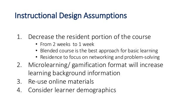 Instructional Design Assumptions 1. Decrease the resident portion of the course • From 2 weeks to 1 week • Blended course ...