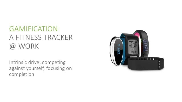GAMIFICATION: A FITNESS TRACKER @ WORK Intrinsic drive: competing against yourself, focusing on completion