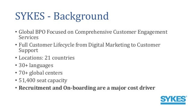 SYKES - Background • Global BPO Focused on Comprehensive Customer Engagement Services • Full Customer Lifecycle from Digit...
