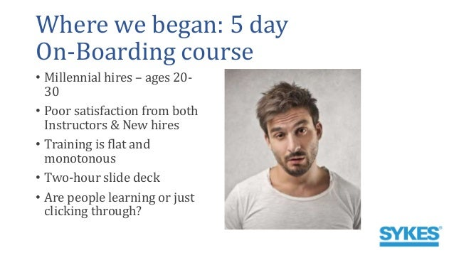 Where we began: 5 day On-Boarding course • Millennial hires – ages 20- 30 • Poor satisfaction from both Instructors & New ...