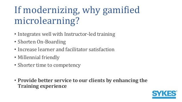 If modernizing, why gamified microlearning? • Integrates well with Instructor-led training • Shorten On-Boarding • Increas...