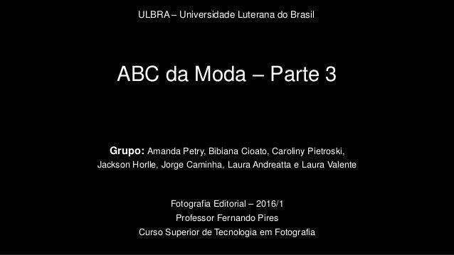 ABC da Moda – Parte 3 Grupo: Amanda Petry, Bibiana Cioato, Caroliny Pietroski, Jackson Horlle, Jorge Caminha, Laura Andrea...