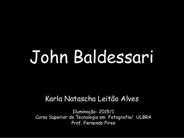 John Baldessari Karla Natascha Leitão Alves Iluminação- 2015/1 Curso Superior de Tecnologia em Fotografia/ ULBRA Prof. Fer...