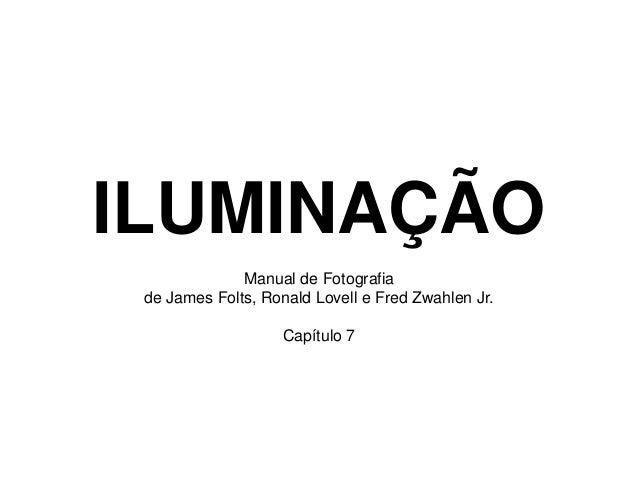 ILUMINAÇÃO              Manual de Fotografia de James Folts, Ronald Lovell e Fred Zwahlen Jr.                    Capítulo 7