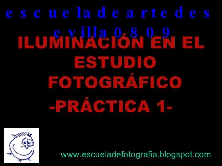 <ul><li>ILUMINACIÓN EN EL ESTUDIO FOTOGRÁFICO </li></ul><ul><li>-PRÁCTICA 1- </li></ul>escueladeartedesevilla0809 www.escu...