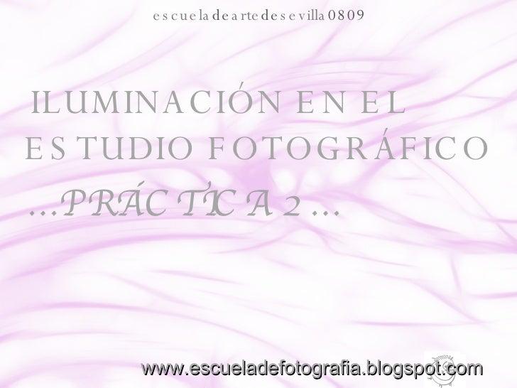 <ul><li>ILUMINACIÓN EN EL ESTUDIO FOTOGRÁFICO </li></ul><ul><li>… PRÁCTICA 2… </li></ul>escuela de arte de sevilla 0809 ww...