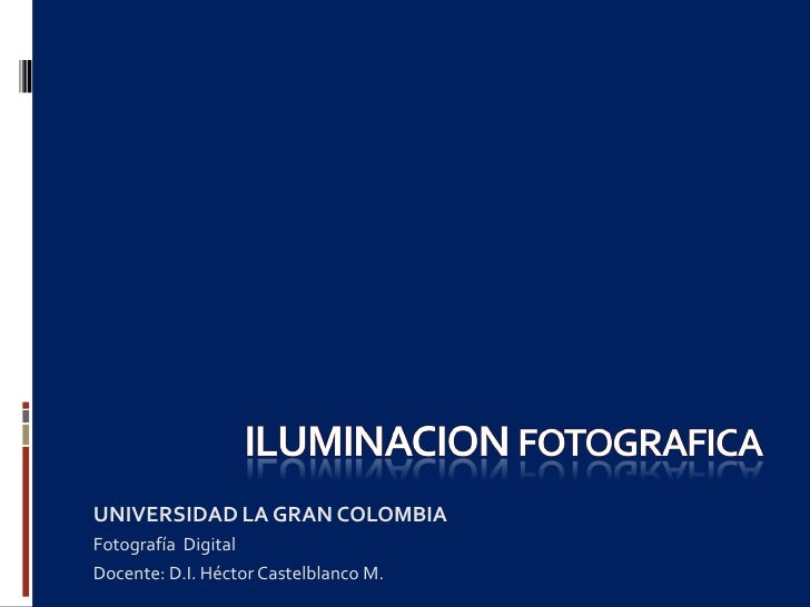 UNIVERSIDAD LA GRAN COLOMBIA Fotografía Digital Docente: D.I. Héctor Castelblanco M.
