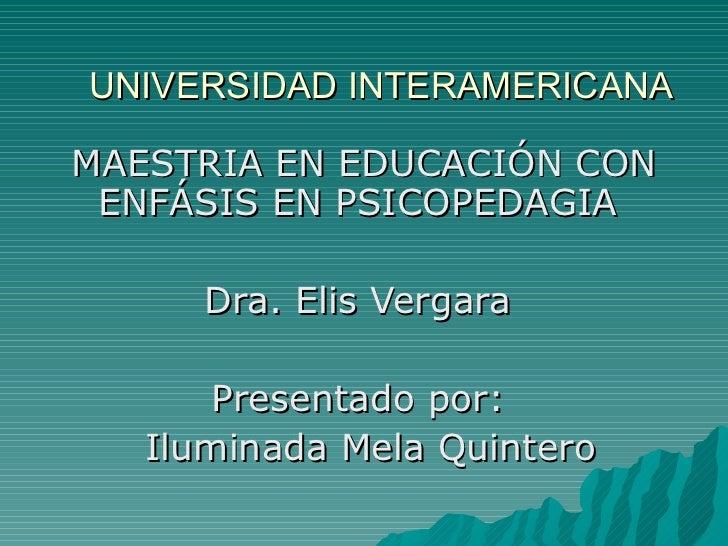 UNIVERSIDAD INTERAMERICANA   MAESTRIA EN EDUCACIÓN CON ENFÁSIS EN PSICOPEDAGIA  Dra. Elis Vergara  Presentado por:  Ilumin...
