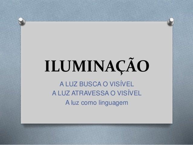 ILUMINAÇÃO A LUZ BUSCA O VISÍVEL A LUZ ATRAVESSA O VISÍVEL A luz como linguagem