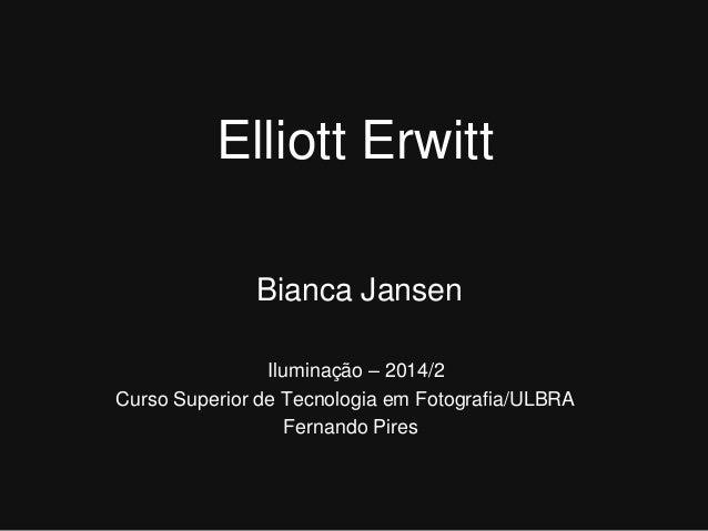 Elliott Erwitt  Bianca Jansen  Iluminação – 2014/2  Curso Superior de Tecnologia em Fotografia/ULBRA  Fernando Pires