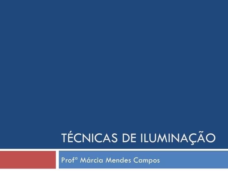 TÉCNICAS DE ILUMINAÇÃOProfª Márcia Mendes Campos