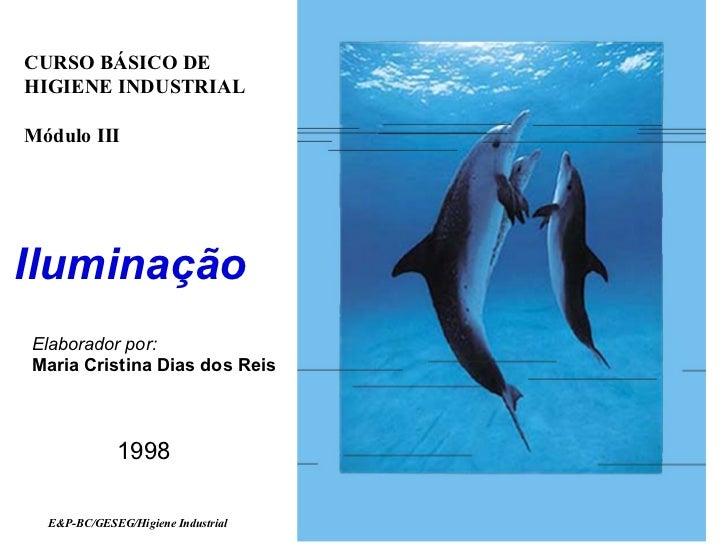 CURSO BÁSICO DEHIGIENE INDUSTRIALMódulo IIIIluminaçãoElaborador por:Maria Cristina Dias dos Reis             1998  E&P-BC/...