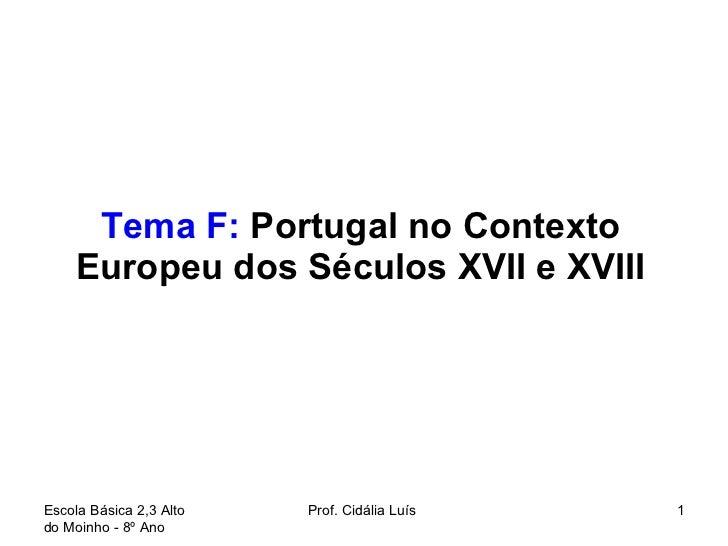 Tema F:  Portugal no Contexto Europeu dos Séculos XVII e XVIII Escola Básica 2,3 Alto do Moinho - 8º Ano  Prof. Cidália Lu...
