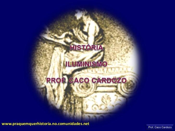 HISTÓRIA<br />ILUMINISMO<br />PROF. CACO CARDOZO<br />www.praquemquerhistoria.no.comunidades.net<br />Prof. Caco Cardozo<b...