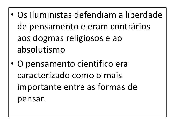Princípios do Iluminismo• Universalidade- visava a todos os seres  humanos sem barreiras nacionais ou étnicas.• Individual...