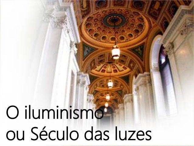 O iluminismoou Século das luzes