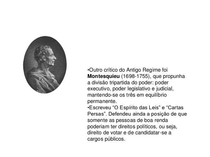 •Outro crítico do Antigo Regime foi Montesquieu (1698-1755), que propunha a divisão tripartida do poder: poder executivo, ...