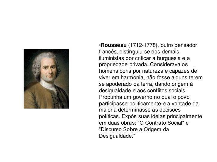 •Rousseau (1712-1778), outro pensador francês, distinguiu-se dos demais iluministas por criticar a burguesia e a proprieda...