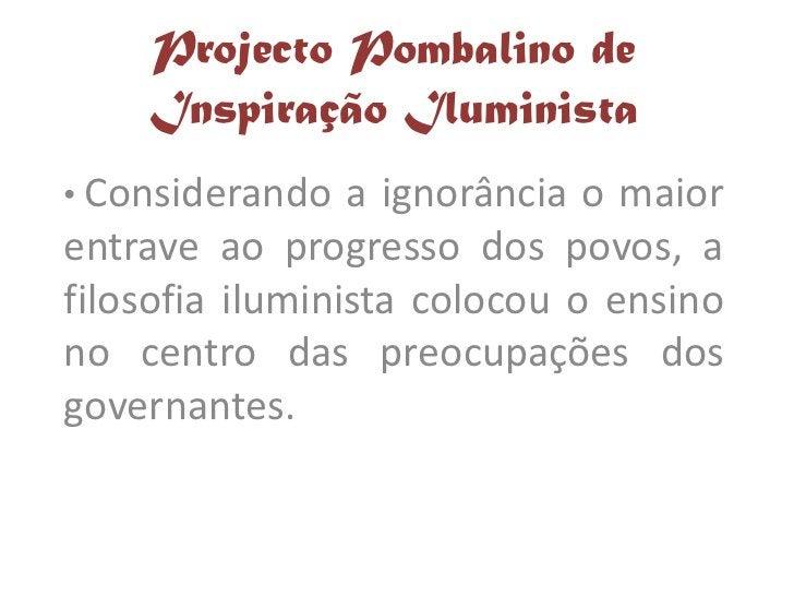 Projecto Pombalino de     Inspiração Iluminista • Considerando   a ignorância o maior entrave ao progresso dos povos, a fi...