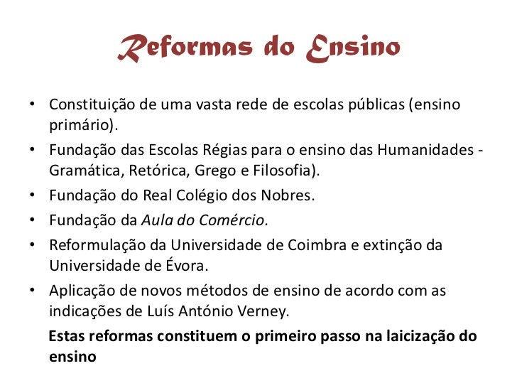 Reformas do Ensino • Constituição de uma vasta rede de escolas públicas (ensino   primário). • Fundação das Escolas Régias...