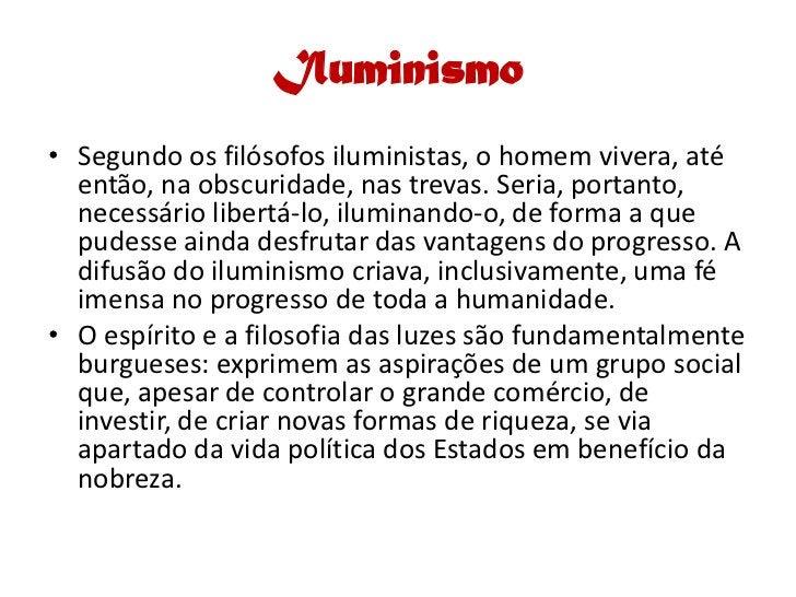 Iluminismo • Segundo os filósofos iluministas, o homem vivera, até   então, na obscuridade, nas trevas. Seria, portanto,  ...