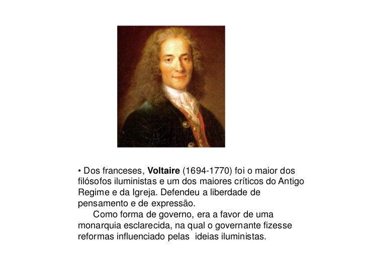 • Dos franceses, Voltaire (1694-1770) foi o maior dos filósofos iluministas e um dos maiores críticos do Antigo Regime e d...