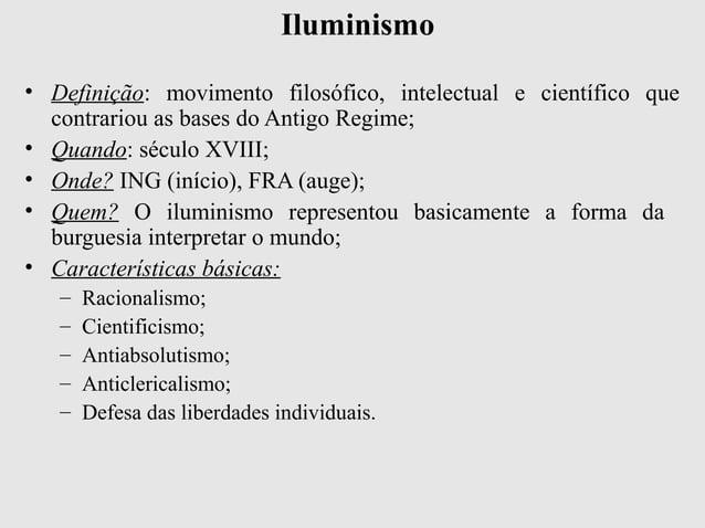 Iluminismo• Definição: movimento filosófico, intelectual e científico quecontrariou as bases do Antigo Regime;• Quando: sé...