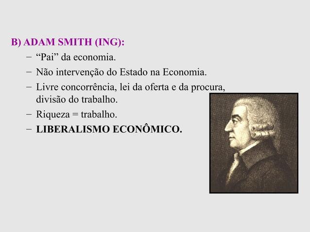 """B) ADAM SMITH (ING):– """"Pai"""" da economia.– Não intervenção do Estado na Economia.– Livre concorrência, lei da oferta e da p..."""