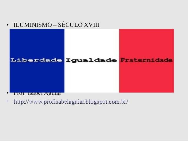 • ILUMINISMO – SÉCULO XVIII• Profª Isabel Aguiar• http://www.profisabelaguiar.blogspot.com.br/http://www.profisabelaguiar....