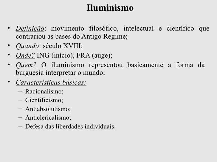 Iluminismo <ul><li>Definição : movimento filosófico, intelectual e científico que contrariou as bases do Antigo Regime;   ...