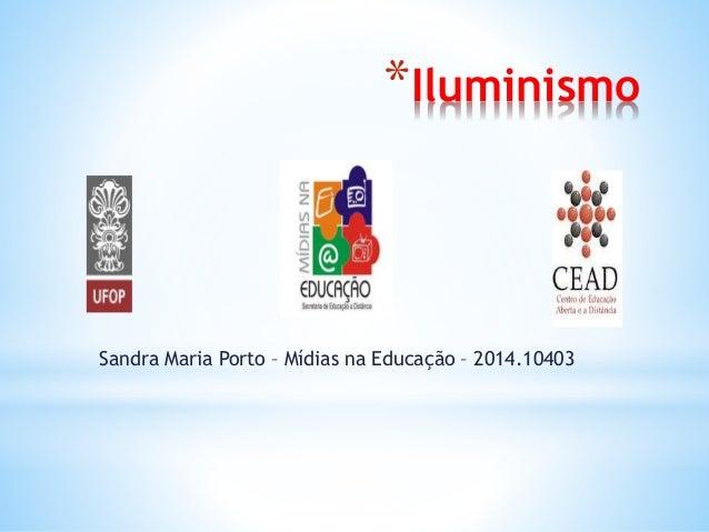 *Iluminismo Sandra Maria Porto – Mídias na Educação – 2014.10403