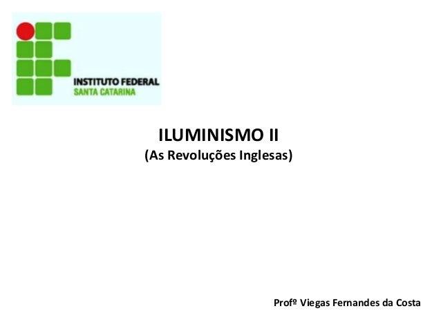 ILUMINISMO II (As Revoluções Inglesas) Profº Viegas Fernandes da Costa