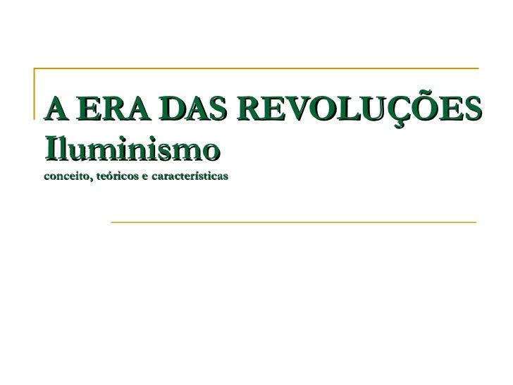 A ERA DAS REVOLUÇÕES Iluminismo conceito, teóricos e características
