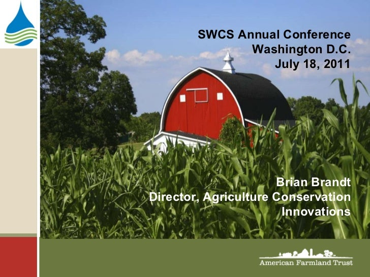SWCS Annual Conference Washington D.C. July 18, 2011 Brian Brandt Director, Agriculture Conservation Innovations