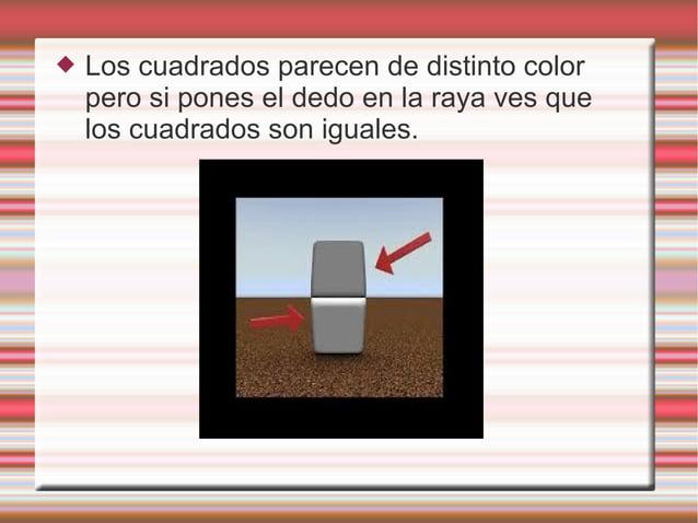  Los cuadrados parecen de distinto color pero si pones el dedo en la raya ves que los cuadrados son iguales.