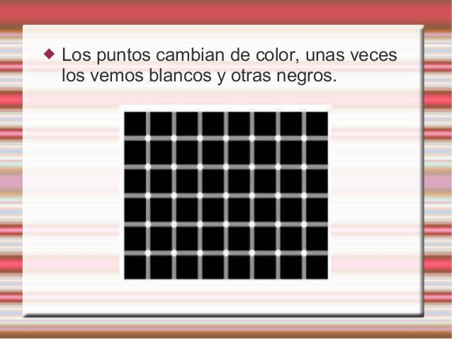  Los puntos cambian de color, unas veces los vemos blancos y otras negros.