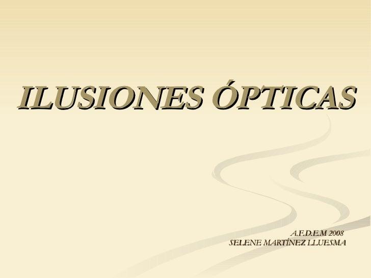 ILUSIONES ÓPTICAS <ul><li>A.F.D.E.M 2008  </li></ul><ul><li>SELENE MARTÍNEZ LLUESMA </li></ul>