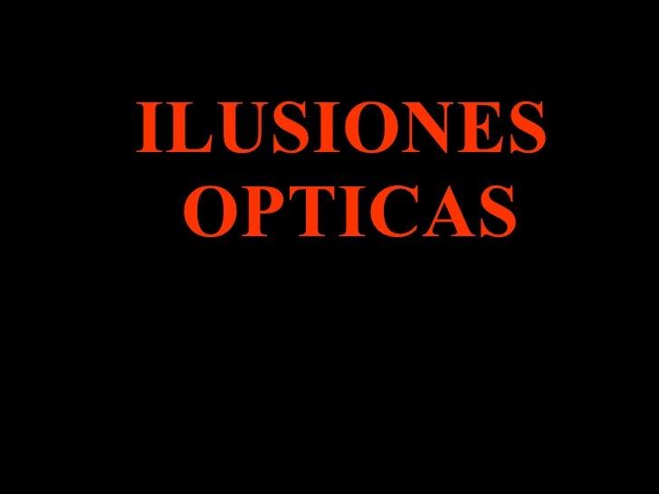 <ul><ul><ul><ul><ul><li>ILUSIONES OPTICAS </li></ul></ul></ul></ul></ul>