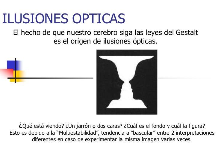 ILUSIONES OPTICAS  El hecho de que nuestro cerebro siga las leyes del Gestalt              es el orígen de ilusiones óptic...