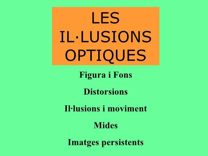 LES IL·LUSIONS OPTIQUES Figura i Fons Distorsions Il·lusions i moviment Mides Imatges persistents