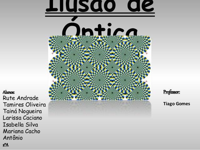 Ilusão de Óptica Alunos: Rute Andrade Tamires Oliveira Tainá Nogueira Larissa Caciano Isabella Silva Mariana Cacho Antônio...