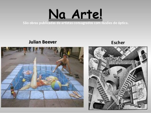 Na Arte!São obras publicadas de artistas consagrados com ilusões de óptica. Julian Beever Escher