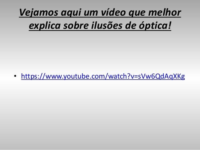 Vejamos aqui um vídeo que melhor explica sobre ilusões de óptica! • https://www.youtube.com/watch?v=sVw6QdAqXKg